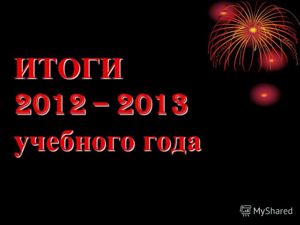ИТОГИ 2012 – 2013 учебного года