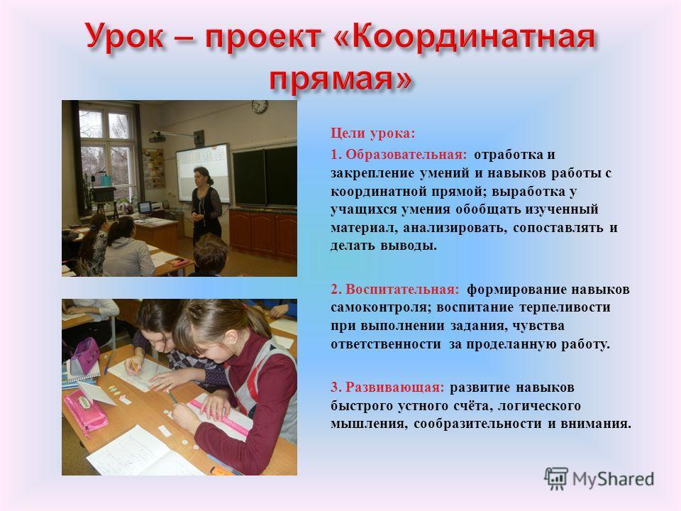 Цели урока : 1. Образовательная : отработка и закрепление умений и навыков работы с координатной прямой ; выработка у учащихся умения обобщать изученный материал, анализировать, сопоставлять и делать выводы. 2. Воспитательная : формирование навыков с