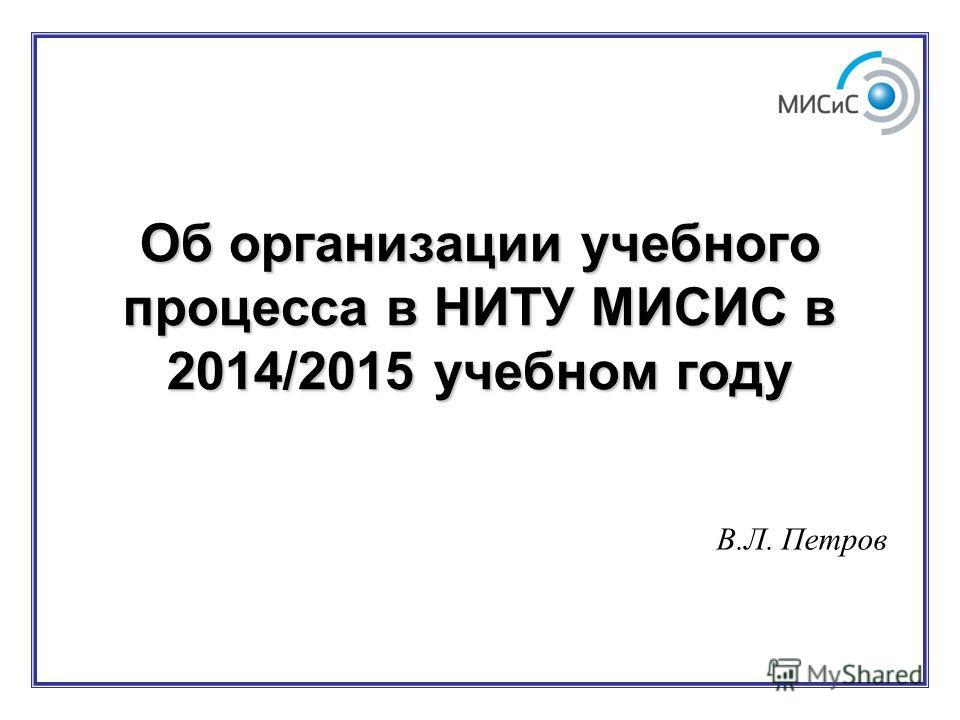 Об организации учебного процесса в НИТУ МИСИС в 2014/2015 учебном году В.Л. Петров