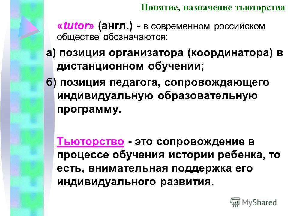 Понятие, назначение тьюторства «tutor» (англ.) - в современном российском обществе обозначаются: а) позиция организатора (координатора) в дистанционном обучении; б) позиция педагога, сопровождающего индивидуальную образовательную программу. Тьюторств