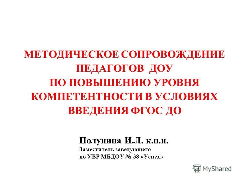 МЕТОДИЧЕСКОЕ СОПРОВОЖДЕНИЕ ПЕДАГОГОВ ДОУ ПО ПОВЫШЕНИЮ УРОВНЯ КОМПЕТЕНТНОСТИ В УСЛОВИЯХ ВВЕДЕНИЯ ФГОС ДО Полунина И.Л. к.п.н. Заместитель заведующего по УВР МБДОУ 38 «Успех»