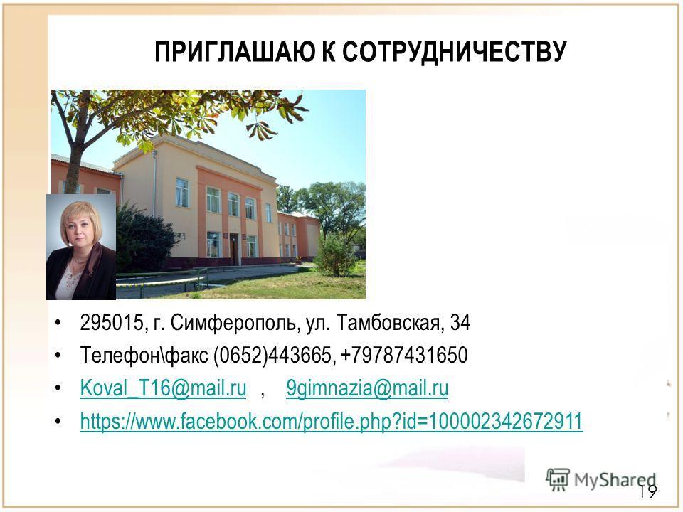 ПРИГЛАШАЮ К СОТРУДНИЧЕСТВУ 19 295015, г. Симферополь, ул. Тамбовская, 34 Телефон\факс (0652)443665, +79787431650 Koval_T16@mail.ru, 9gimnazia@mail.ruKoval_T16@mail.ru9gimnazia@mail.ru https://www.facebook.com/profile.php?id=100002342672911