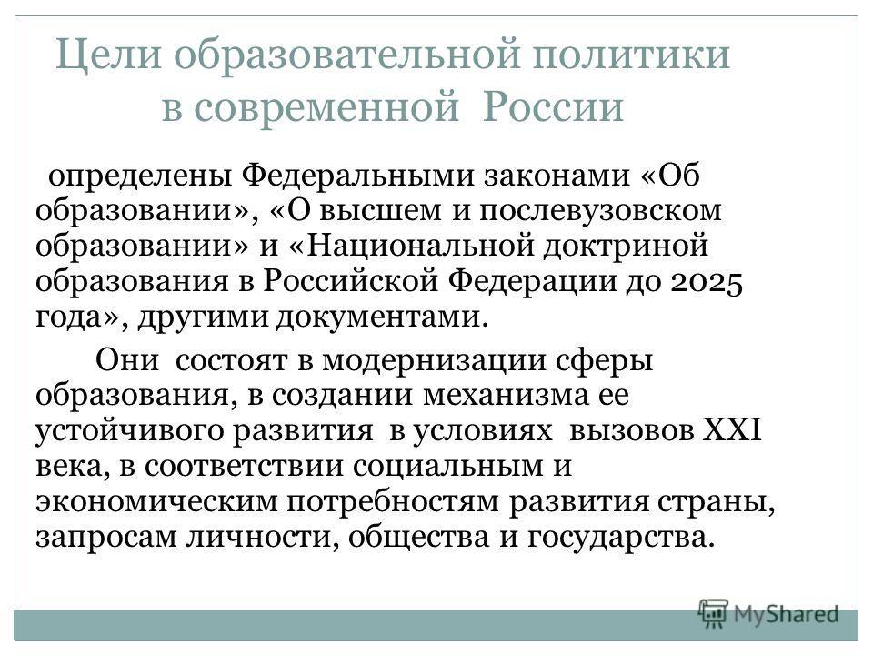 Цели образовательной политики в современной России определены Федеральными законами «Об образовании», «О высшем и послевузовском образовании» и «Национальной доктриной образования в Российской Федерации до 2025 года», другими документами. Они состоят
