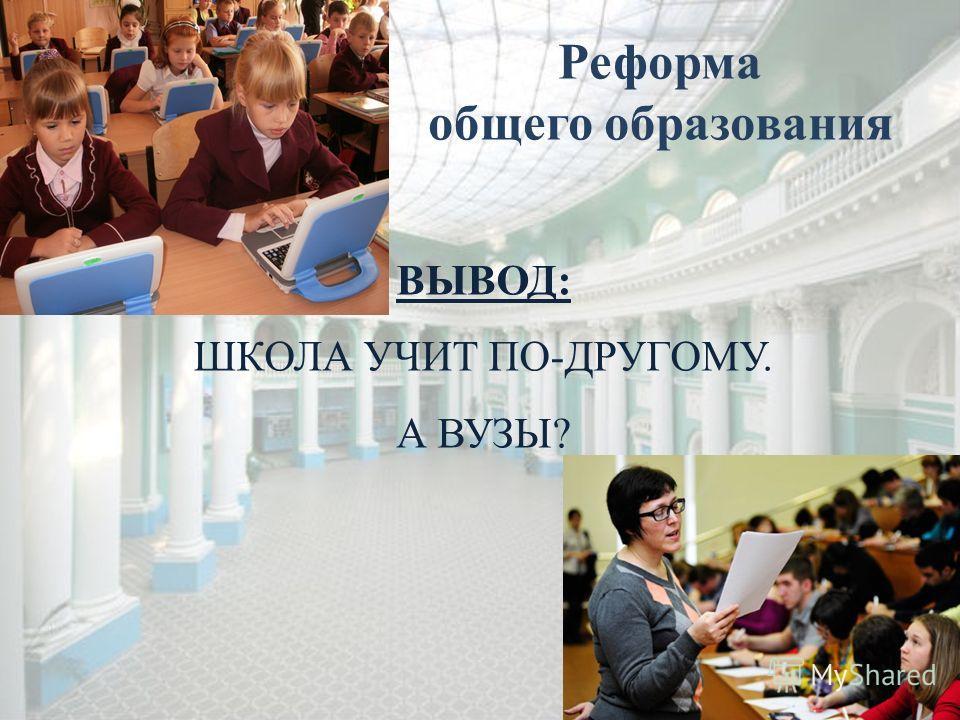 ВЫВОД: ШКОЛА УЧИТ ПО-ДРУГОМУ. А ВУЗЫ? Реформа общего образования