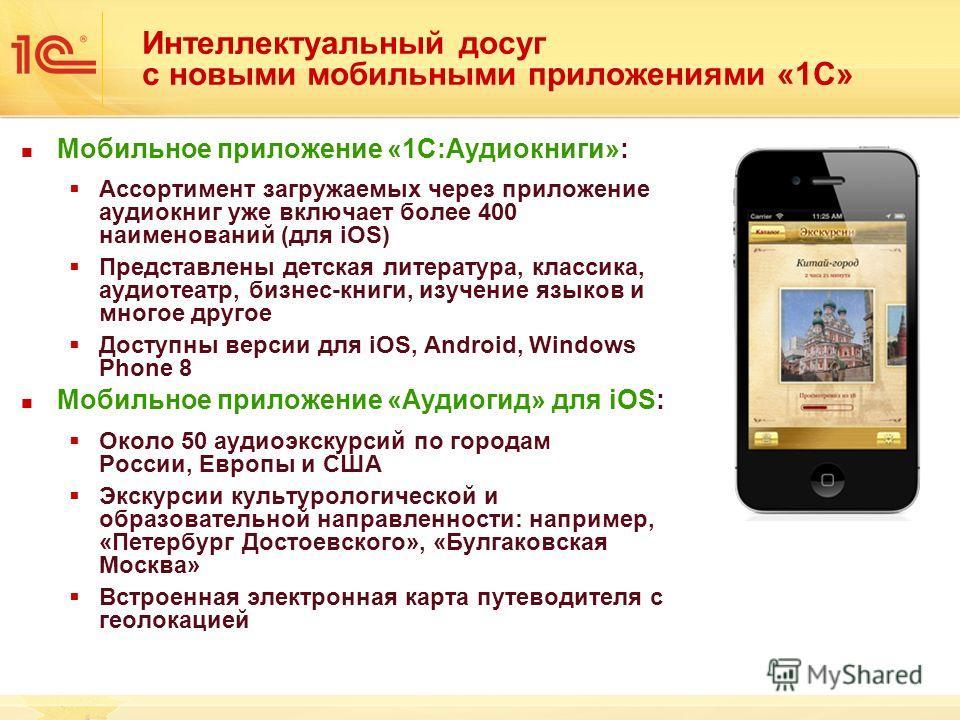 Интеллектуальный досуг с новыми мобильными приложениями «1С» Мобильное приложение «1С:Аудиокниги»: Ассортимент загружаемых через приложение аудиокниг уже включает более 400 наименований (для iOS) Представлены детская литература, классика, аудиотеатр,