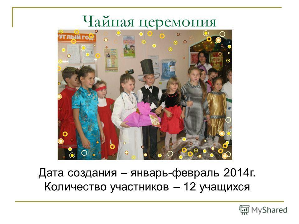 Чайная церемония Дата создания – январь-февраль 2014 г. Количество участников – 12 учащихся