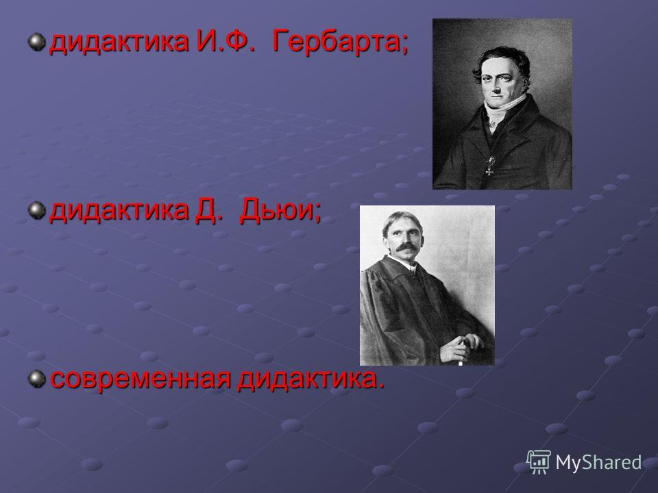 дидактика И.Ф. Гербарта; дидактика Д. Дьюи; современная дидактика.