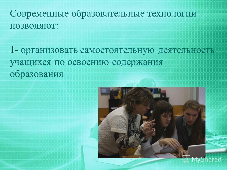 Современные образовательные технологии позволяют: 1- организовать самостоятельную деятельность учащихся по освоению содержания образования