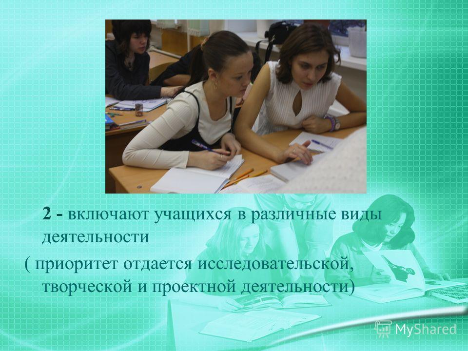 2 - включают учащихся в различные виды деятельности ( приоритет отдается исследовательской, творческой и проектной деятельности)