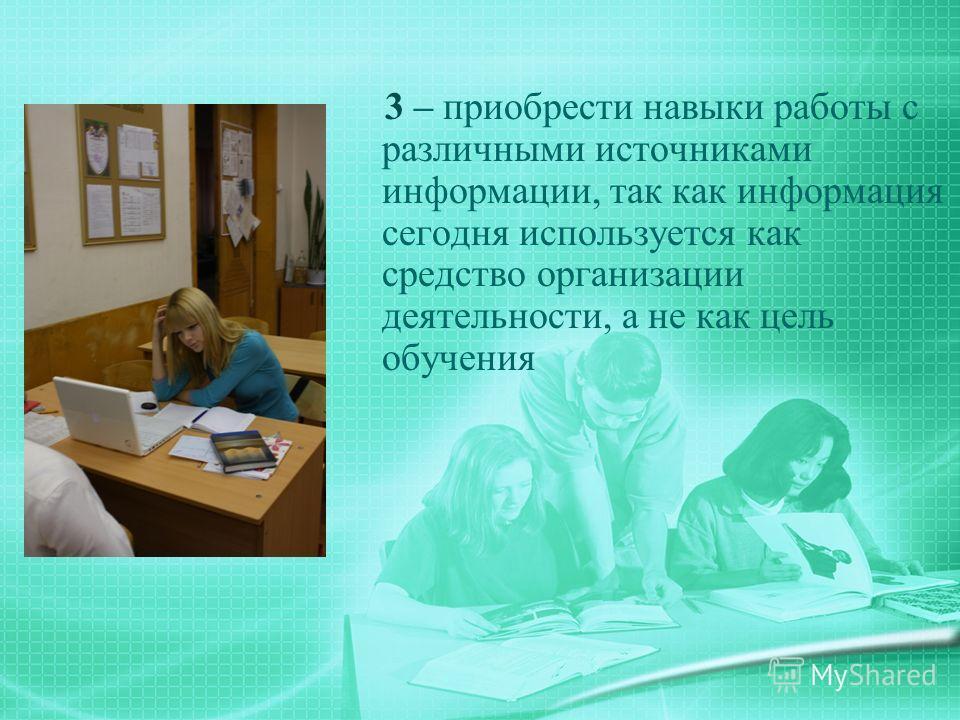 3 – приобрести навыки работы с различными источниками информации, так как информация сегодня используется как средство организации деятельности, а не как цель обучения