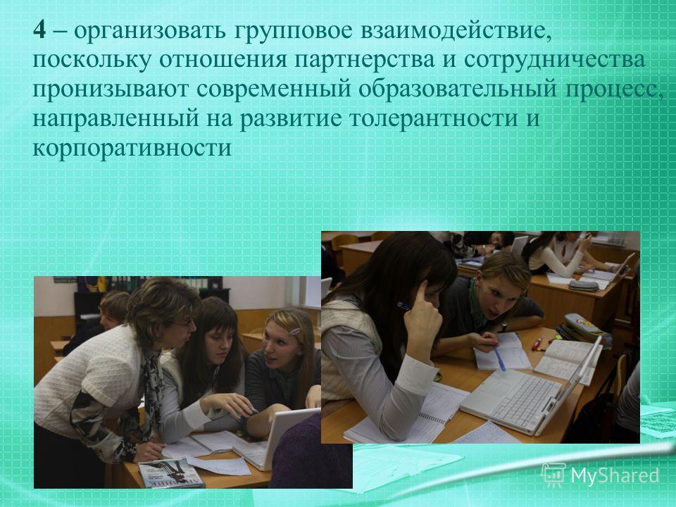 4 – организовать групповое взаимодействие, поскольку отношения партнерства и сотрудничества пронизывают современный образовательный процесс, направленный на развитие толерантности и корпоративности