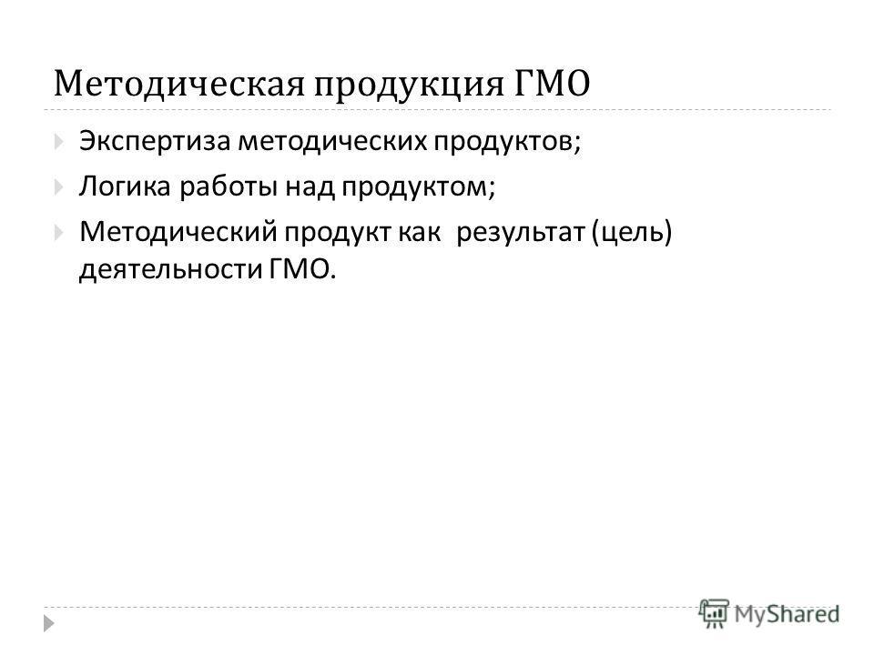 Методическая продукция ГМО Экспертиза методических продуктов ; Логика работы над продуктом ; Методический продукт как результат ( цель ) деятельности ГМО.
