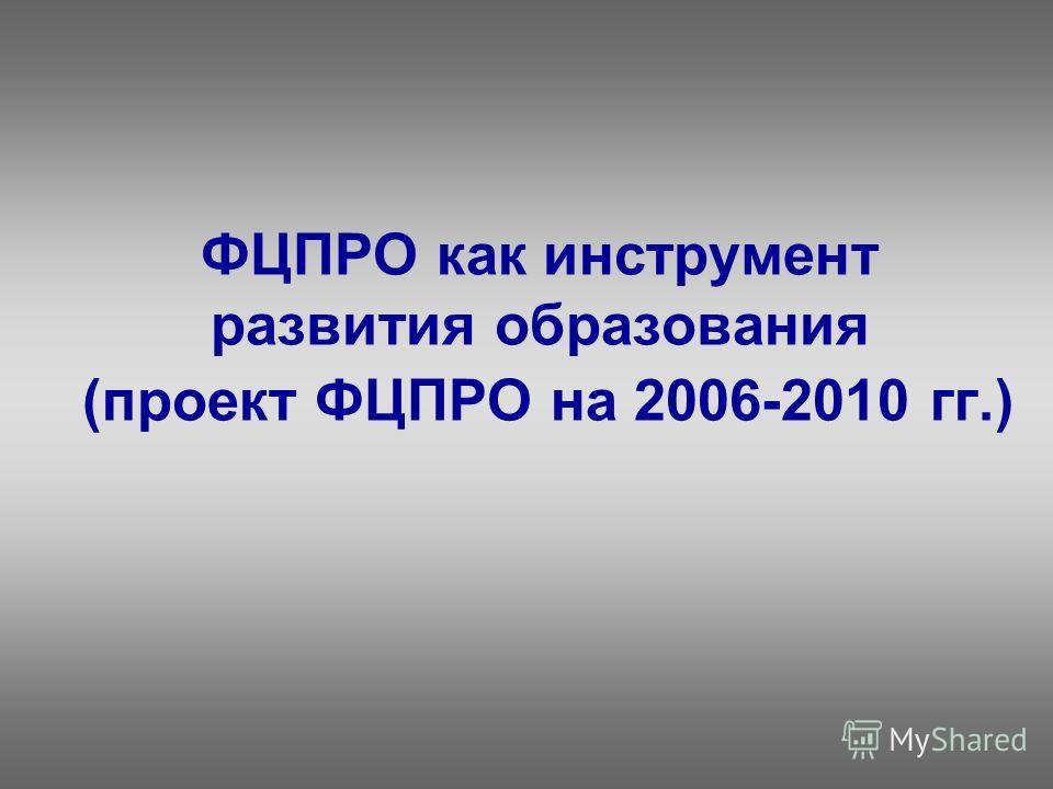 ФЦПРО как инструмент развития образования (проект ФЦПРО на 2006-2010 гг.)
