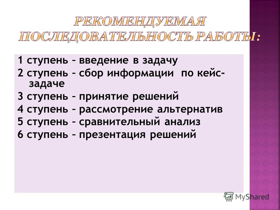 1 ступень – введение в задачу 2 ступень – сбор информации по кейс- задаче 3 ступень – принятие решений 4 ступень – рассмотрение альтернатив 5 ступень – сравнительный анализ 6 ступень – презентация решений