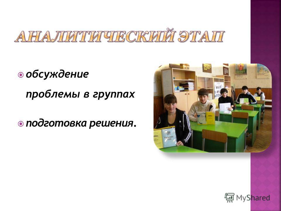обсуждение проблемы в группах подготовка решения.
