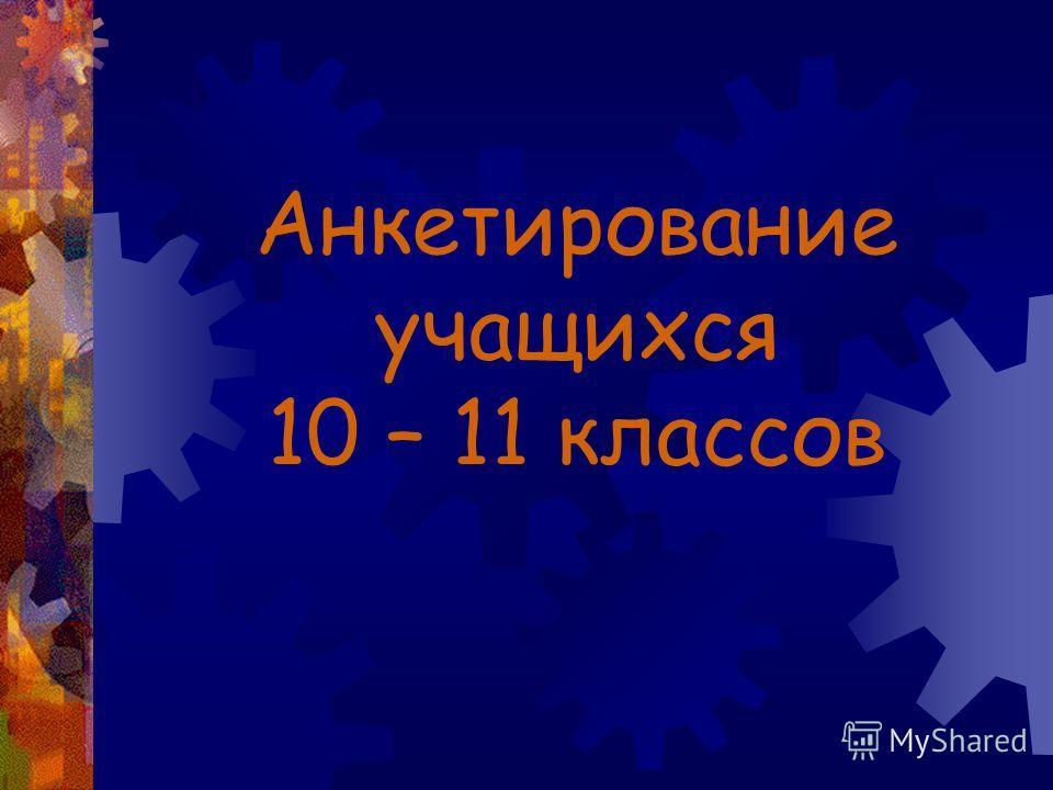 Анкетирование учащихся 10 – 11 классов