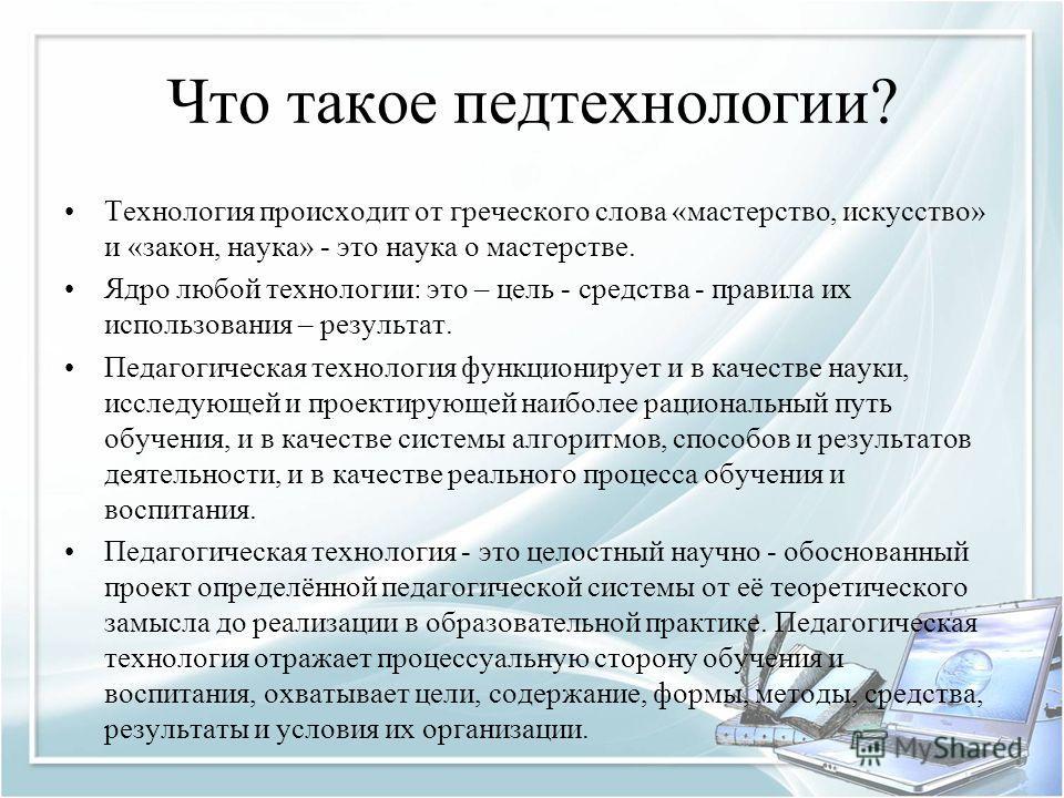 Что такое педтехнологии? Технология происходит от греческого слова «мастерство, искусство» и «закон, наука» - это наука о мастерстве. Ядро любой технологии: это – цель - средства - правила их использования – результат. Педагогическая технология функц