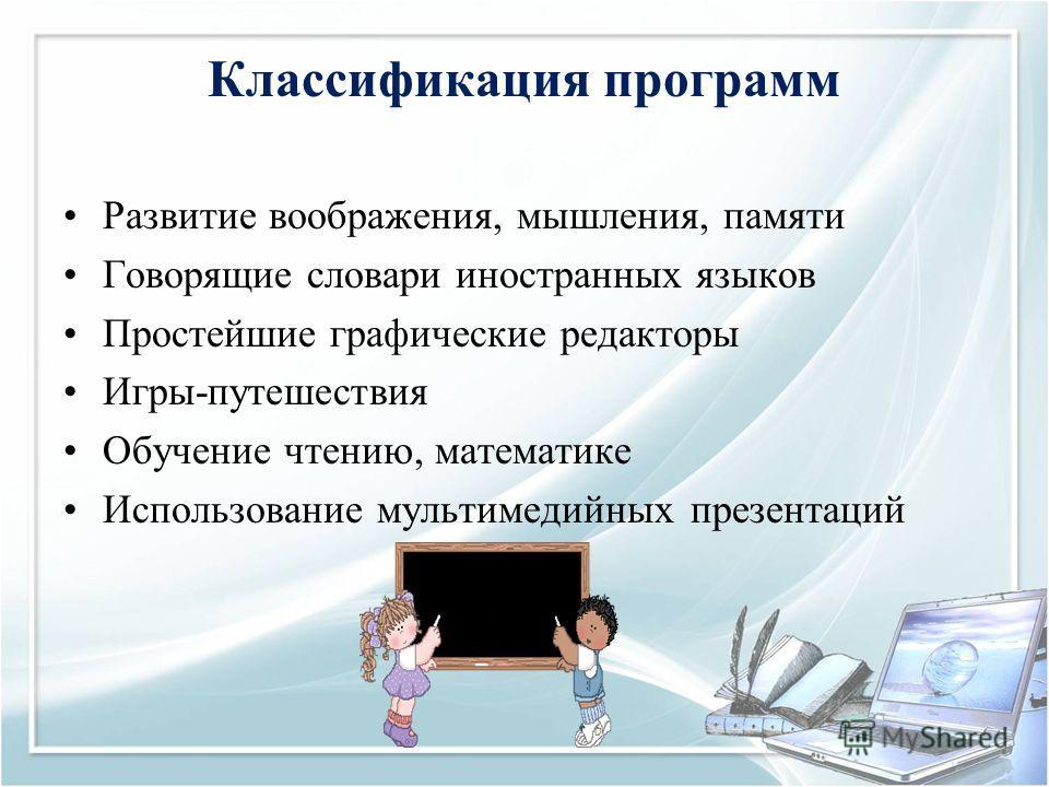 Классификация программ Развитие воображения, мышления, памяти Говорящие словари иностранных языков Простейшие графические редакторы Игры-путешествия Обучение чтению, математике Использование мультимедийных презентаций