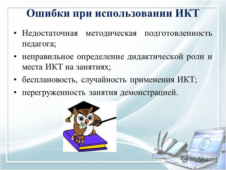 Ошибки при использовании ИКТ Недостаточная методическая подготовленность педагога; неправильное определение дидактической роли и места ИКТ на занятиях; бесплановость, случайность применения ИКТ; перегруженность занятия демонстрацией.