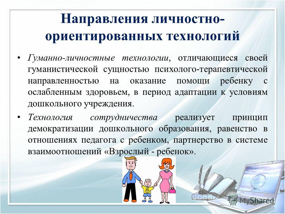 Направления личностно- ориентированных технологий Гуманно-личностные технологии, отличающиеся своей гуманистической сущностью психолого-терапевтической направленностью на оказание помощи ребенку с ослабленным здоровьем, в период адаптации к условиям