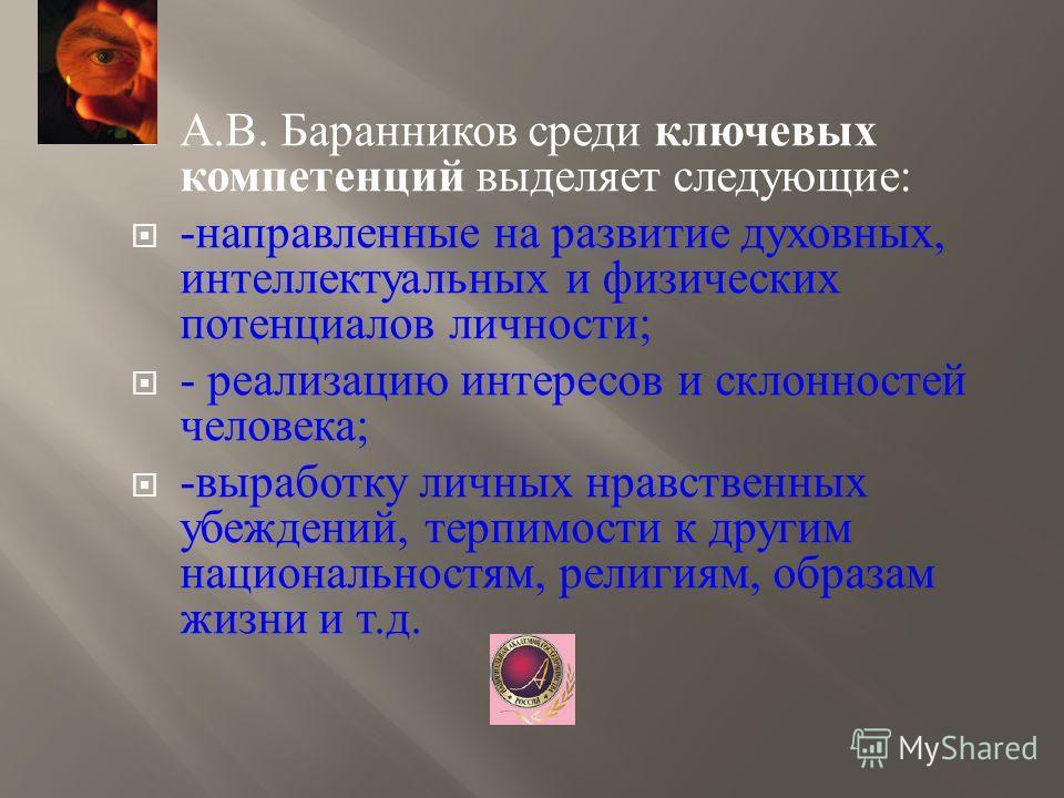 А. В. Баранников среди ключевых компетенций выделяет следующие : - направленные на развитие духовных, интеллектуальных и физических потенциалов личности ; - реализацию интересов и склонностей человека ; - выработку личных нравственных убеждений, терп