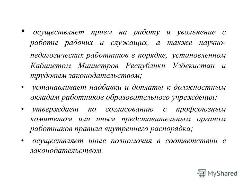 осуществляет прием на работу и увольнение с работы рабочих и служащих, а также научно- педагогических работников в порядке, установленном Кабинетом Министров Республики Узбекистан и трудовым законодательством; устанавливает надбавки и доплаты к должн