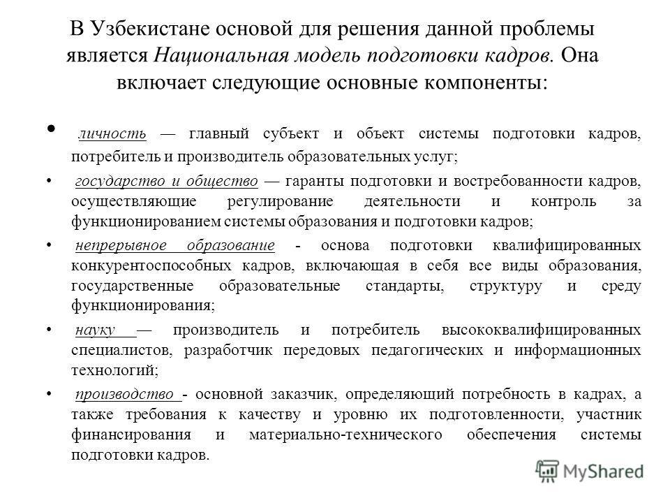В Узбекистане основой для решения данной проблемы является Национальная модель подготовки кадров. Она включает следующие основные компоненты: личность главный субъект и объект системы подготовки кадров, потребитель и производитель образовательных усл