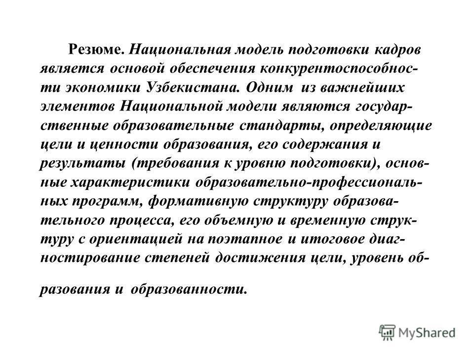 Резюме. Национальная модель подготовки кадров является основой обеспечения конкурентоспособнос- ти экономики Узбекистана. Одним из важнейших элементов Национальной модели являются государ- ственные образовательные стандарты, определяющие цели и ценно