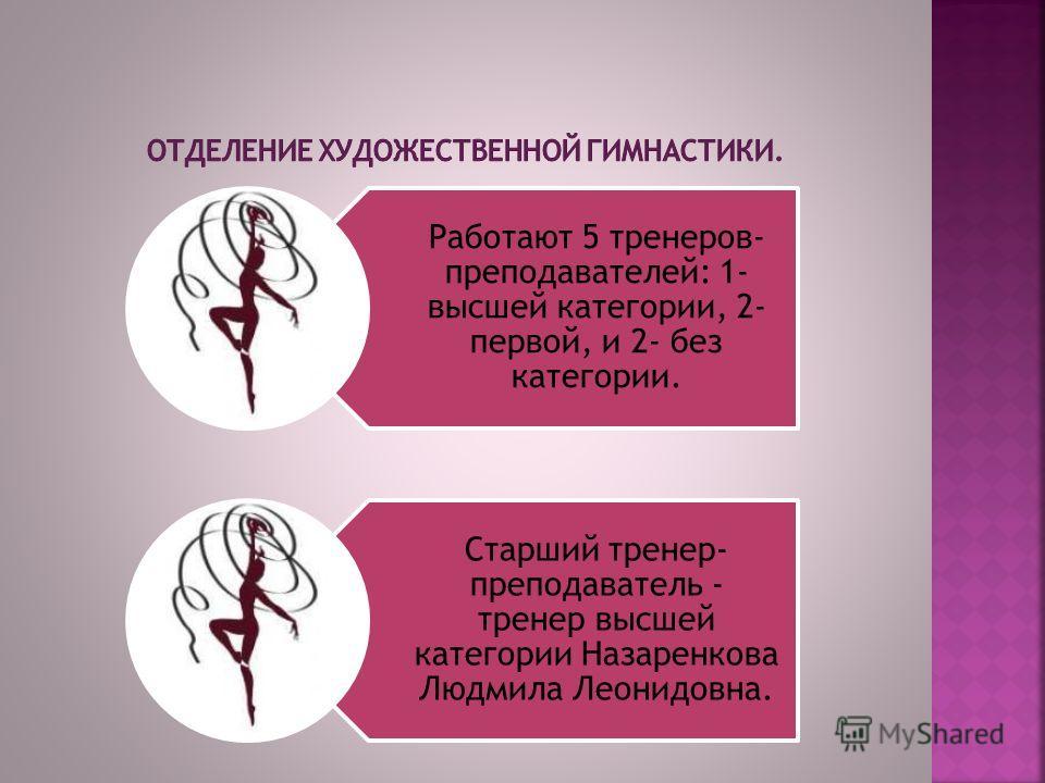 Работают 5 тренеров- преподавателей: 1- высшей категории, 2- первой, и 2- без категории. Старший тренер- преподаватель - тренер высшей категории Назаренкова Людмила Леонидовна.