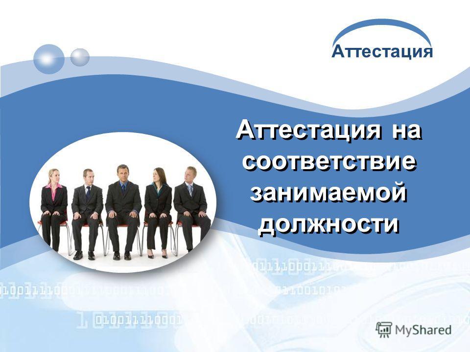 Аттестация Аттестация на соответствие занимаемой должности