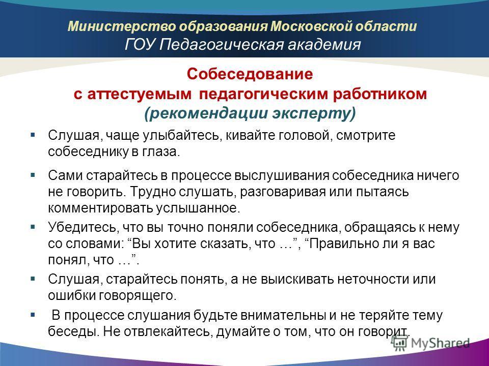 Министерство образования Московской области ГОУ Педагогическая академия Слушая, чаще улыбайтесь, кивайте головой, смотрите собеседнику в глаза. Сами старайтесь в процессе выслушивания собеседника ничего не говорить. Трудно слушать, разговаривая или п