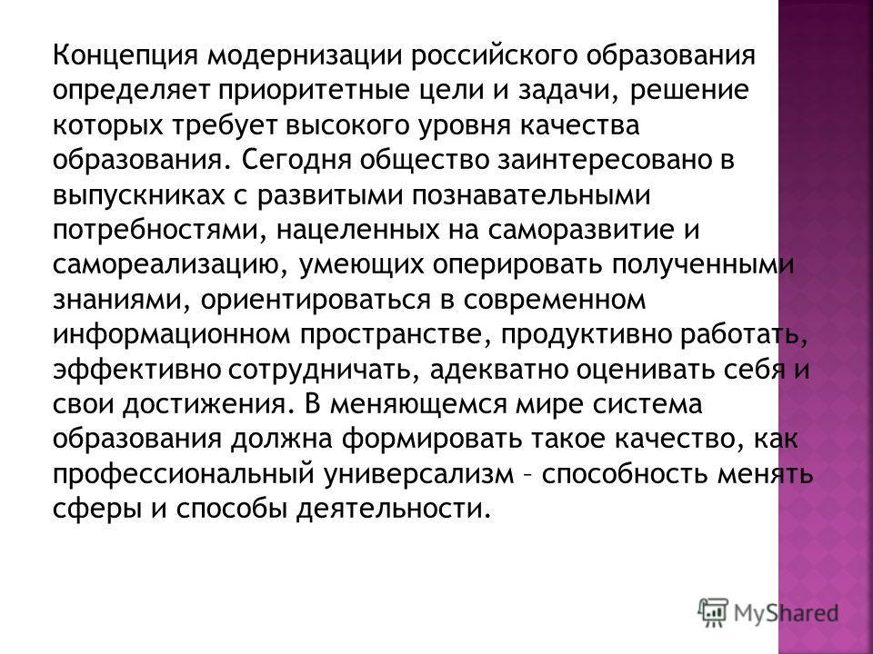 Концепция модернизации российского образования определяет приоритетные цели и задачи, решение которых требует высокого уровня качества образования. Сегодня общество заинтересовано в выпускниках с развитыми познавательными потребностями, нацеленных на