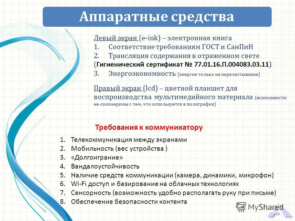 Левый экран (e-ink) – электронная книга 1. Соответствие требованиям ГОСТ и Сан ПиН 2. Трансляция содержания в отраженном свете ( Гигиенический сертификат 77.01.16.П.004083.03.11 ) 3. Энергоэкономность (энергия только на перелистывание) Правый экран (