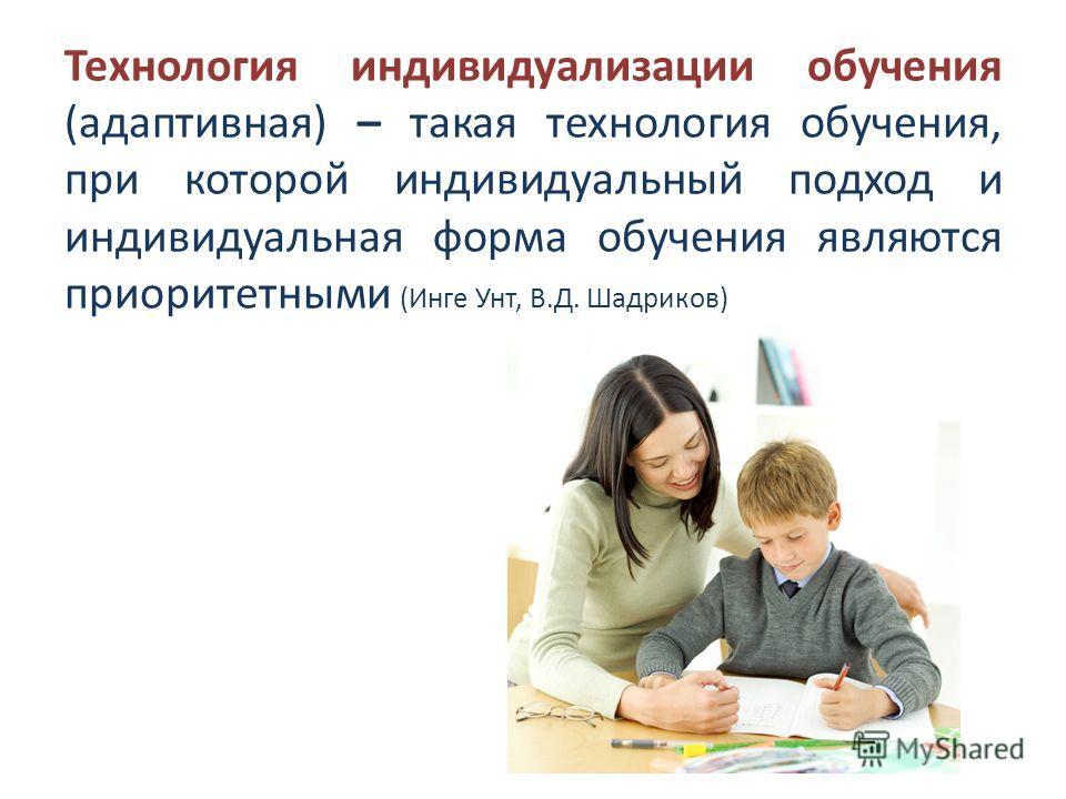 Технология индивидуализации обучения (адаптивная) – такая технология обучения, при которой индивидуальный подход и индивидуальная форма обучения являются приоритетными (Инге Унт, В.Д. Шадриков)