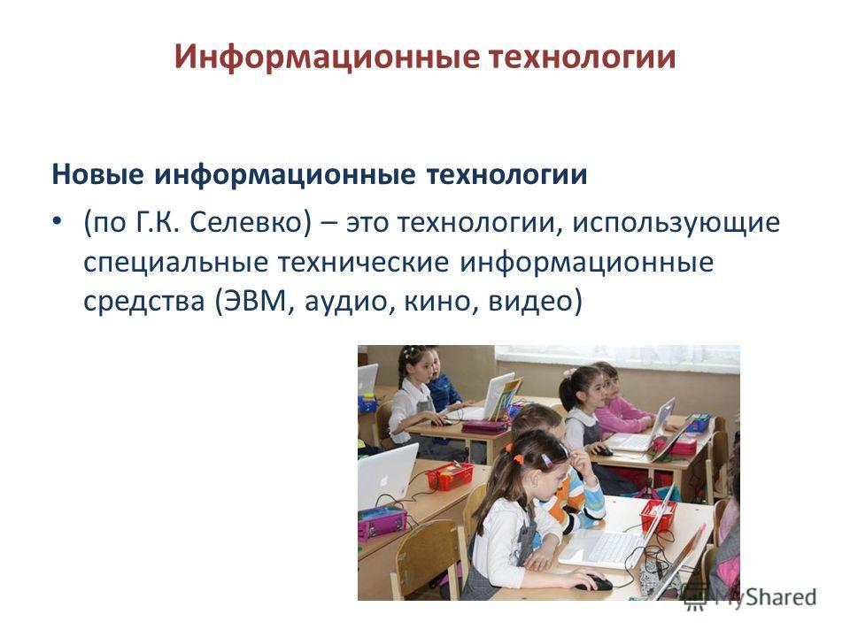 Информационные технологии Новые информационные технологии (по Г.К. Селевко) – это технологии, использующие специальные технические информационные средства (ЭВМ, аудио, кино, видео)