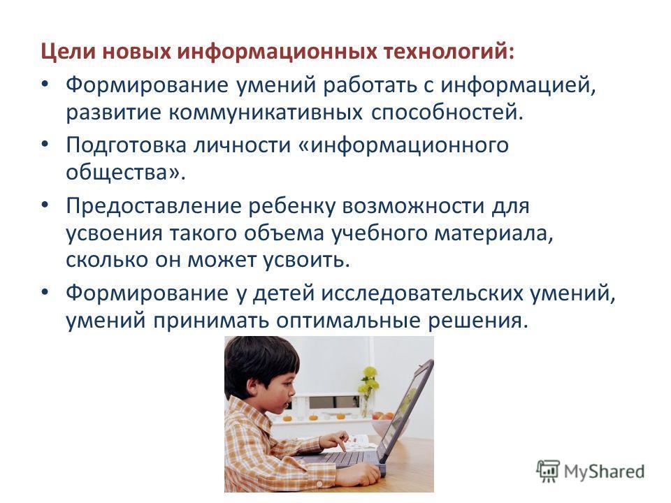 Цели новых информационных технологий: Формирование умений работать с информацией, развитие коммуникативных способностей. Подготовка личности «информационного общества». Предоставление ребенку возможности для усвоения такого объема учебного материала,