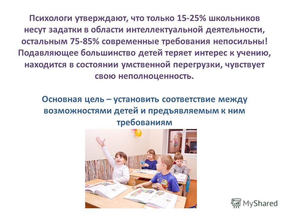 Психологи утверждают, что только 15-25% школьников несут задатки в области интеллектуальной деятельности, остальным 75-85% современные требования непосильны! Подавляющее большинство детей теряет интерес к учению, находится в состоянии умственной пере