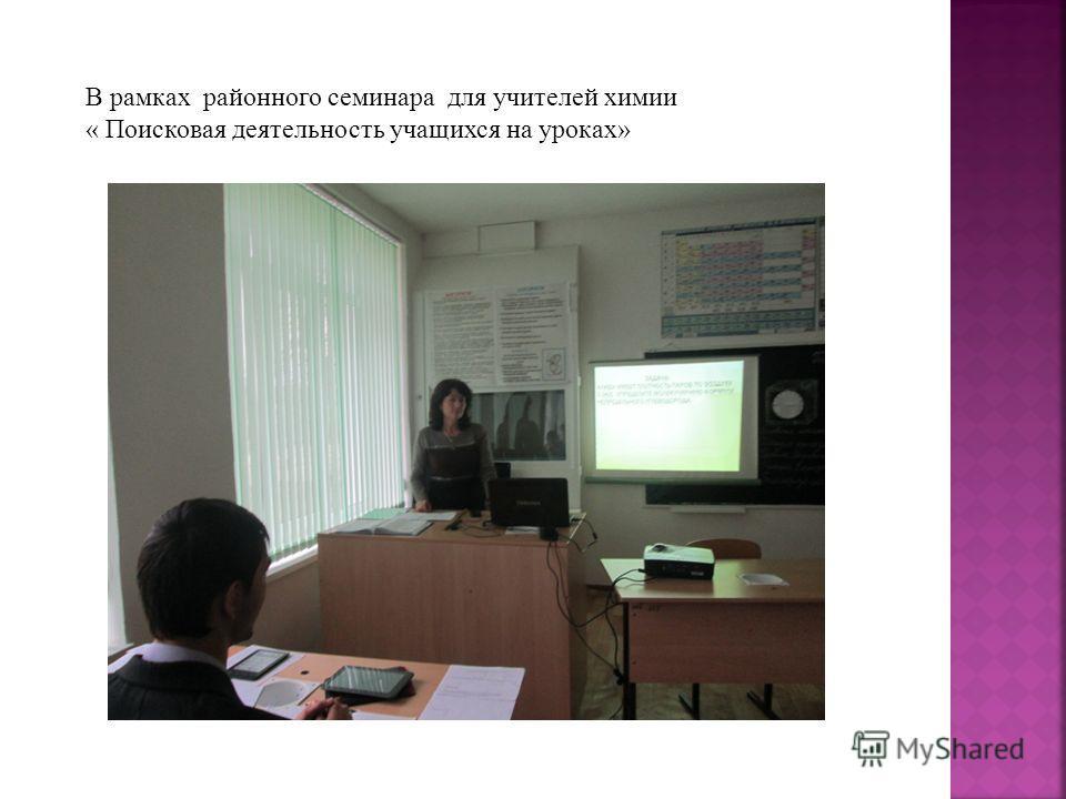В рамках районного семинара для учителей химии « Поисковая деятельность учащихся на уроках»