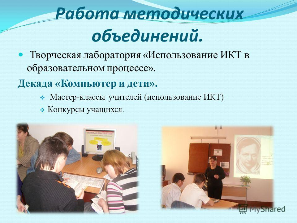 Работа методических объединений. Творческая лаборатория «Использование ИКТ в образовательном процессе». Декада «Компьютер и дети». Мастер-классы учителей (использование ИКТ) Конкурсы учащихся.