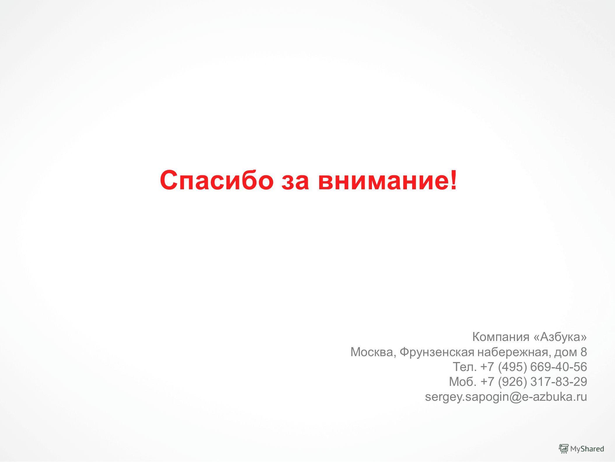 Спасибо за внимание! Компания «Азбука» Москва, Фрунзенская набережная, дом 8 Тел. +7 (495) 669-40-56 Моб. +7 (926) 317-83-29 sergey.sapogin@e-azbuka.ru