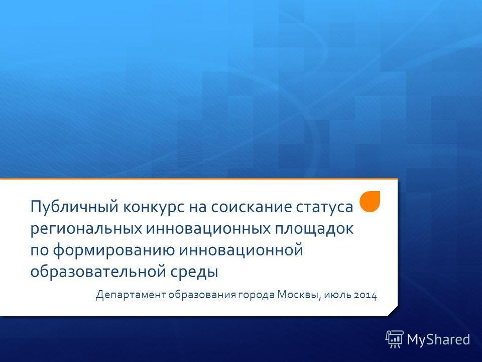 Публичный конкурс на соискание статуса региональных инновационных площадок по формированию инновационной образовательной среды Департамент образования города Москвы, июль 2014