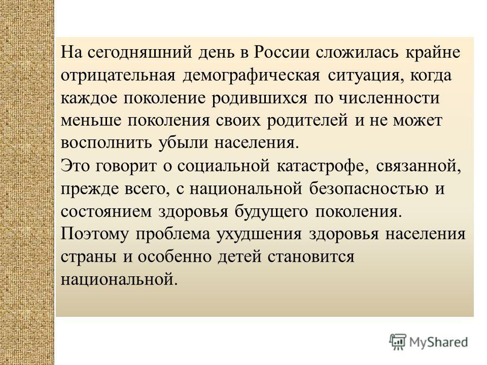 На сегодняшний день в России сложилась крайне отрицательная демографическая ситуация, когда каждое поколение родившихся по численности меньше поколения своих родителей и не может восполнить убыли населения. Это говорит о социальной катастрофе, связан