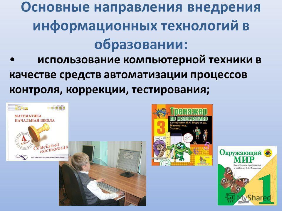 Основные направления внедрения информационных технологий в образовании: использование компьютерной техники в качестве средств автоматизации процессов контроля, коррекции, тестирования;