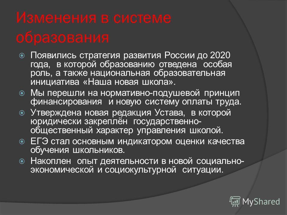 Изменения в системе образования Появились стратегия развития России до 2020 года, в которой образованию отведена особая роль, а также национальная образовательная инициатива «Наша новая школа». Мы перешли на нормативно-подушевой принцип финансировани