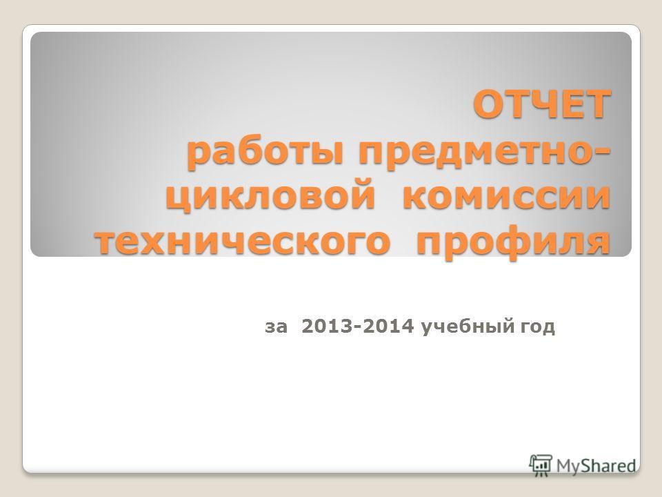 ОТЧЕТ работы предметно- цикловой комиссии технического профиля ОТЧЕТ работы предметно- цикловой комиссии технического профиля за 2013-2014 учебный год