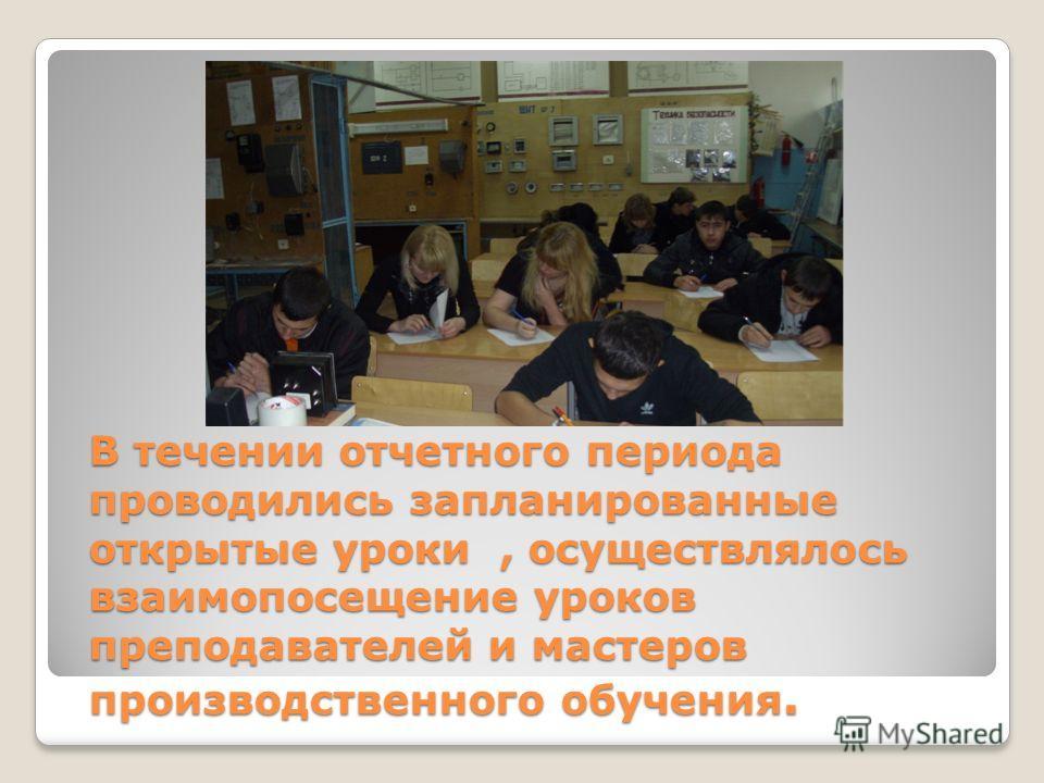 В течении отчетного периода проводились запланированные открытые уроки, осуществлялось взаимопосещение уроков преподавателей и мастеров производственного обучения.