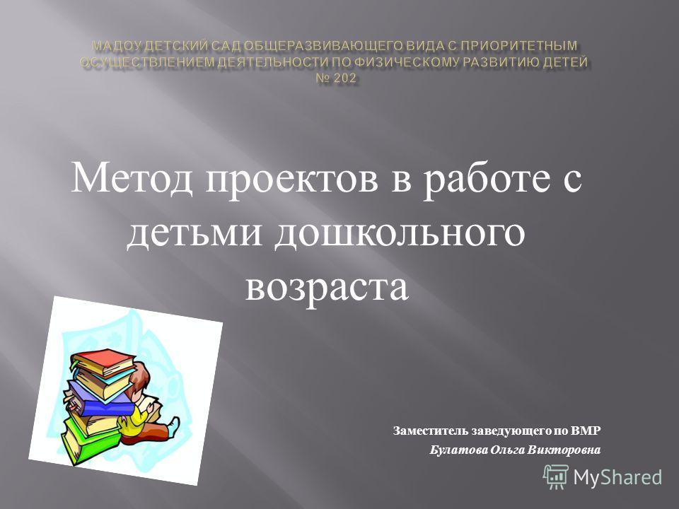 Метод проектов в работе с детьми дошкольного возраста Заместитель заведующего по ВМР Булатова Ольга Викторовна