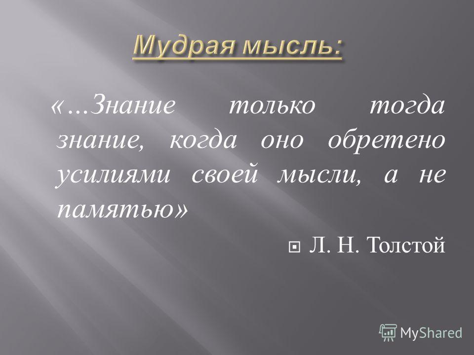«… Знание только тогда знание, когда оно обретено усилиями своей мысли, а не памятью » Л. Н. Толстой