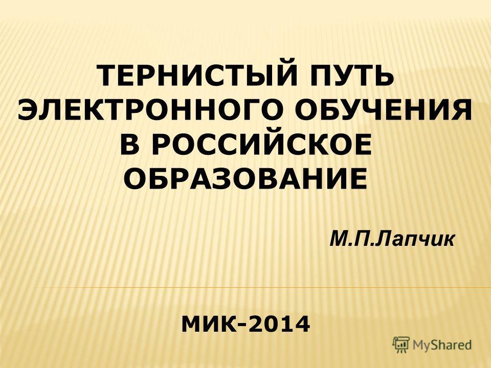 ТЕРНИСТЫЙ ПУТЬ ЭЛЕКТРОННОГО ОБУЧЕНИЯ В РОССИЙСКОЕ ОБРАЗОВАНИЕ М.П.Лапчик МИК-2014