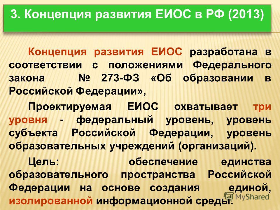 Концепция развития ЕИОС разработана в соответствии с положениями Федерального закона 273-ФЗ «Об образовании в Российской Федерации», Проектируемая ЕИОС охватывает три уровня - федеральный уровень, уровень субъекта Российской Федерации, уровень образо